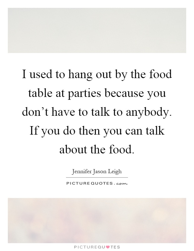 I used to hang out by the food table at parties because you don't have to talk to anybody. If you do then you can talk about the food Picture Quote #1