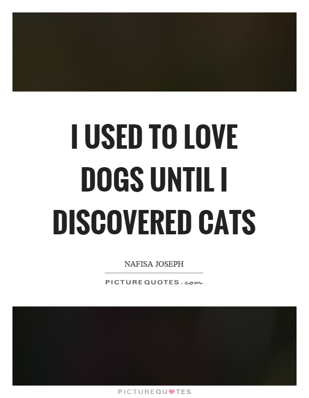 I used to love dogs until I discovered cats Picture Quote #1