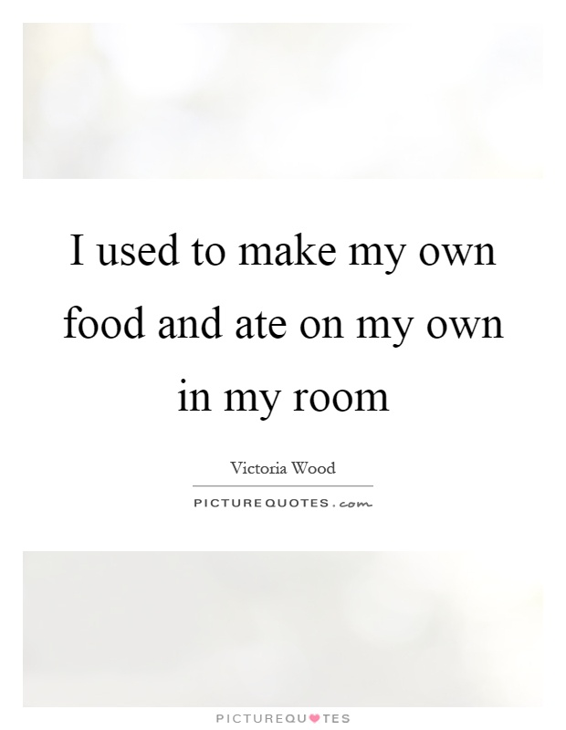 I used to make my own food and ate on my own in my room Picture Quote #1
