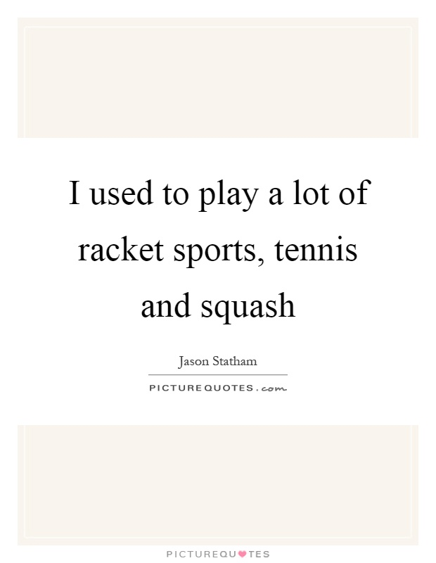 I used to play a lot of racket sports, tennis and squash Picture Quote #1