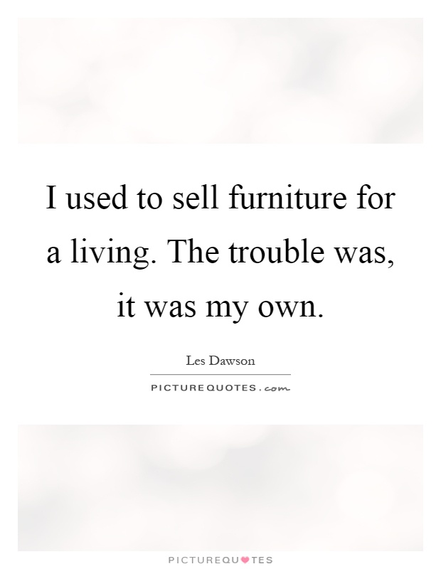 I used to sell furniture for a living. The trouble was, it was my own Picture Quote #1