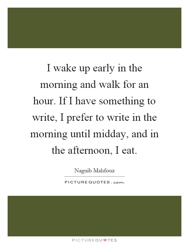 I wake up early in the morning and walk for an hour. If I have something to write, I prefer to write in the morning until midday, and in the afternoon, I eat Picture Quote #1