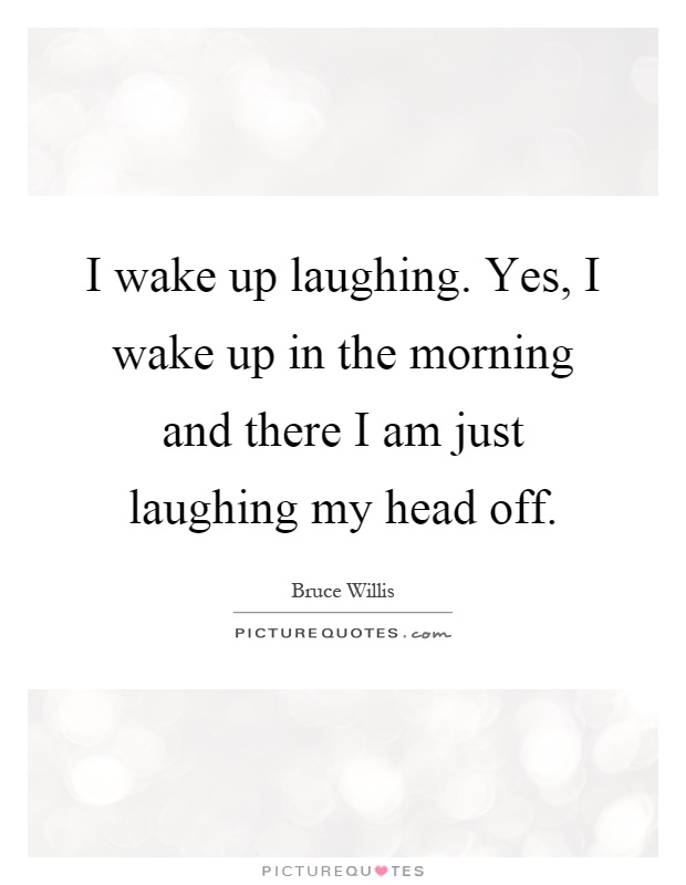 I wake up laughing. Yes, I wake up in the morning and there I am just laughing my head off Picture Quote #1