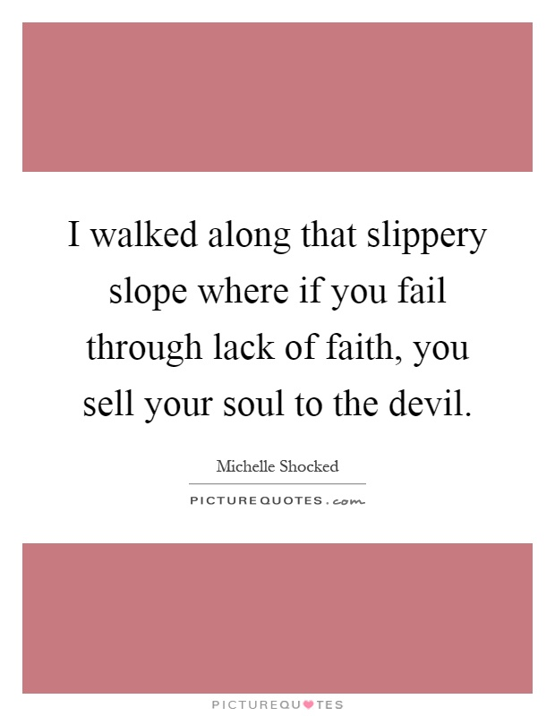 I walked along that slippery slope where if you fail through lack of faith, you sell your soul to the devil Picture Quote #1