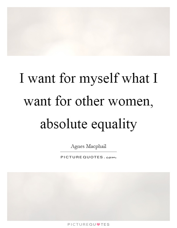 I want for myself what I want for other women, absolute equality Picture Quote #1