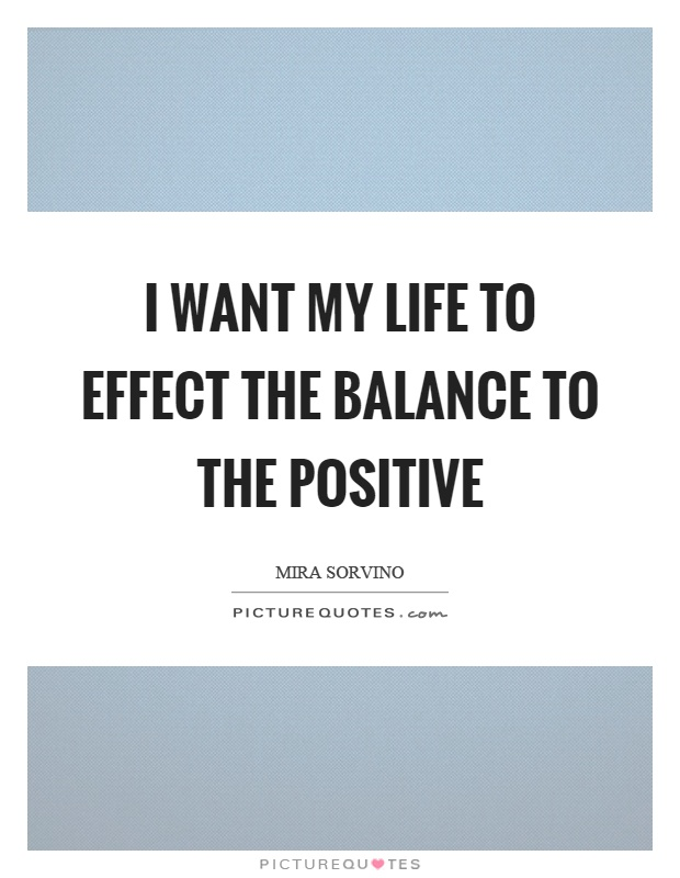 I want my life to effect the balance to the positive Picture Quote #1