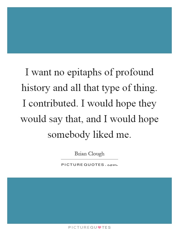 I want no epitaphs of profound history and all that type of thing. I contributed. I would hope they would say that, and I would hope somebody liked me Picture Quote #1