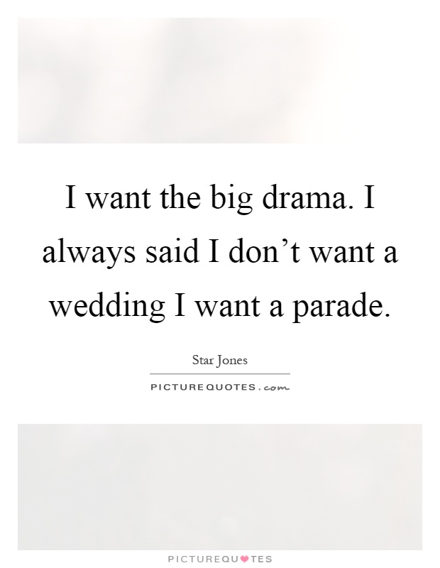 I want the big drama. I always said I don't want a wedding I