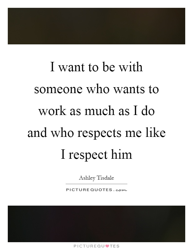I want to be with someone who wants to work as much as I do and who respects me like I respect him Picture Quote #1