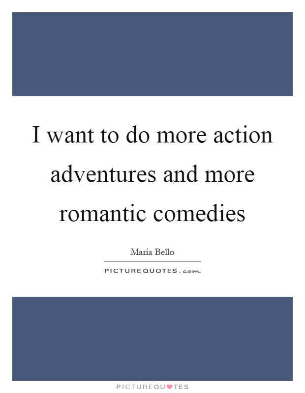 I want to do more action adventures and more romantic comedies Picture Quote #1