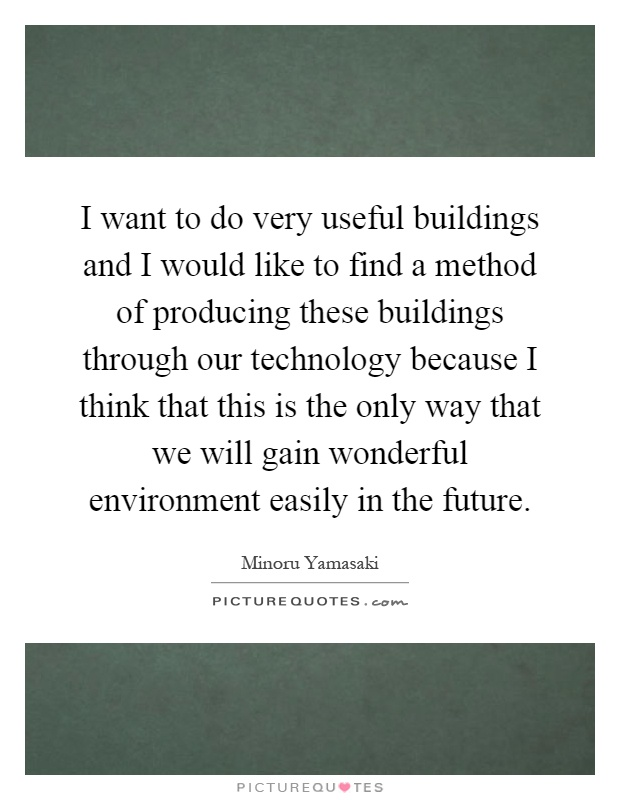 I want to do very useful buildings and I would like to find a method of producing these buildings through our technology because I think that this is the only way that we will gain wonderful environment easily in the future Picture Quote #1