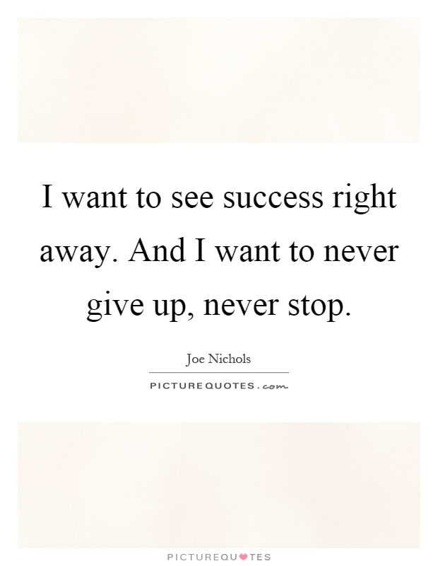 I want to see success right away. And I want to never give up, never stop Picture Quote #1