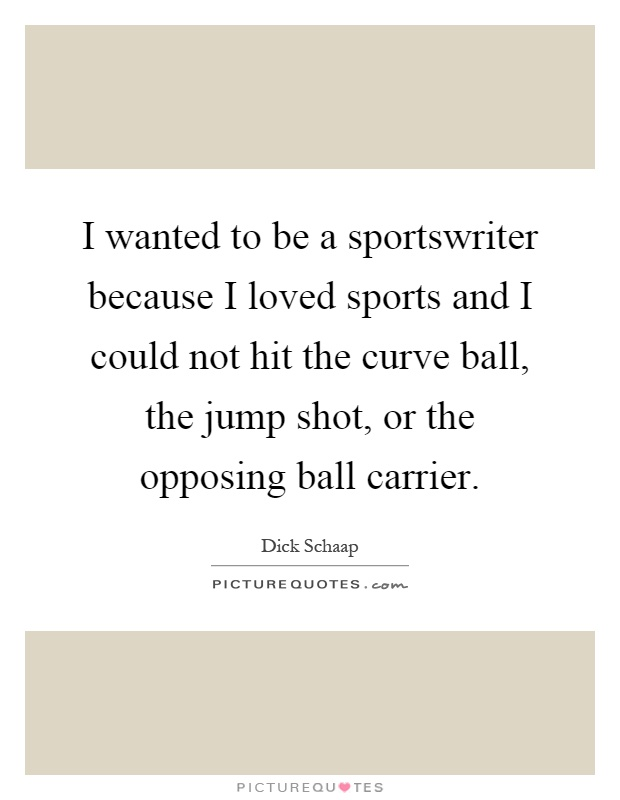 I wanted to be a sportswriter because I loved sports and I could not hit the curve ball, the jump shot, or the opposing ball carrier Picture Quote #1