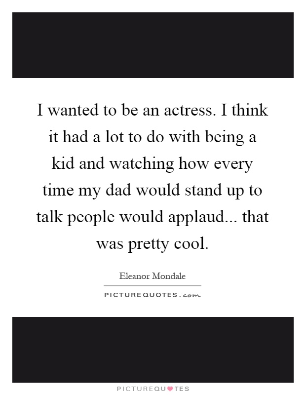 I wanted to be an actress. I think it had a lot to do with being a kid and watching how every time my dad would stand up to talk people would applaud... that was pretty cool Picture Quote #1