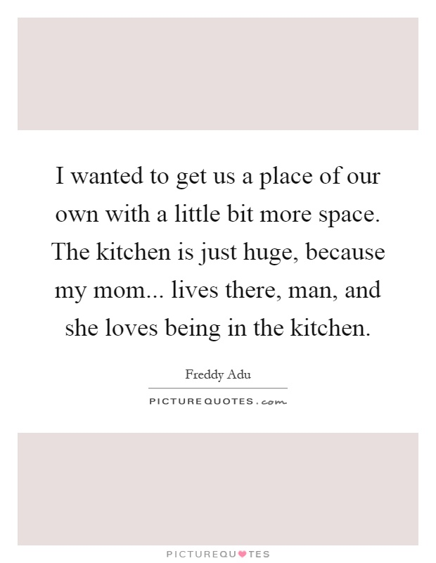 I wanted to get us a place of our own with a little bit more space. The kitchen is just huge, because my mom... lives there, man, and she loves being in the kitchen Picture Quote #1