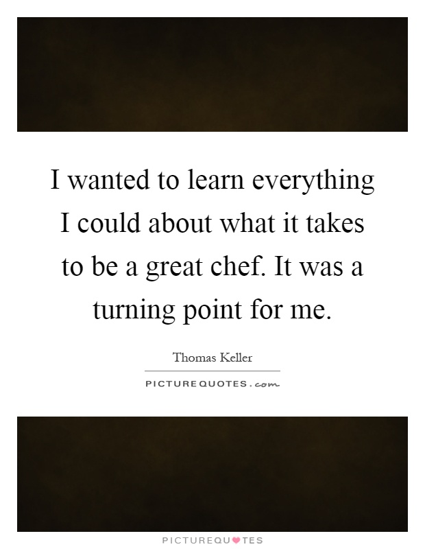 I wanted to learn everything I could about what it takes to be a great chef. It was a turning point for me Picture Quote #1