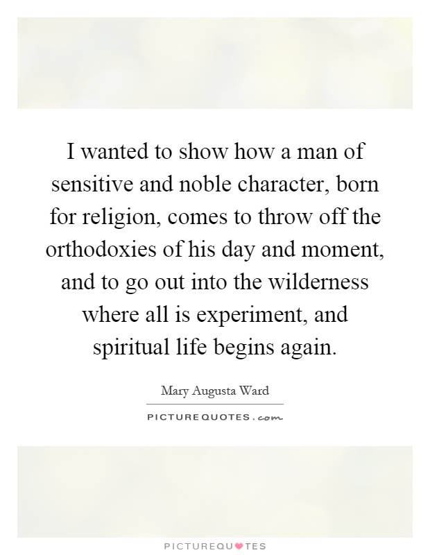 I wanted to show how a man of sensitive and noble character, born for religion, comes to throw off the orthodoxies of his day and moment, and to go out into the wilderness where all is experiment, and spiritual life begins again Picture Quote #1