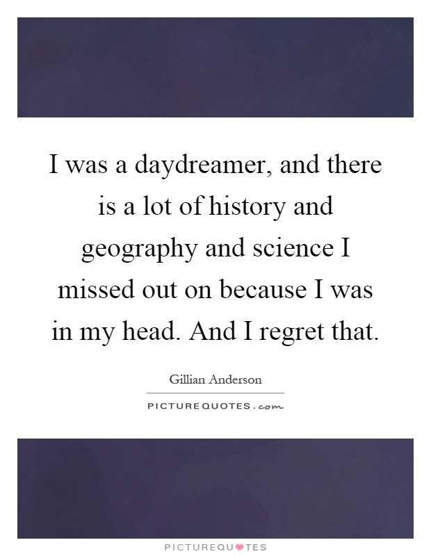 I was a daydreamer, and there is a lot of history and geography and science I missed out on because I was in my head. And I regret that Picture Quote #1