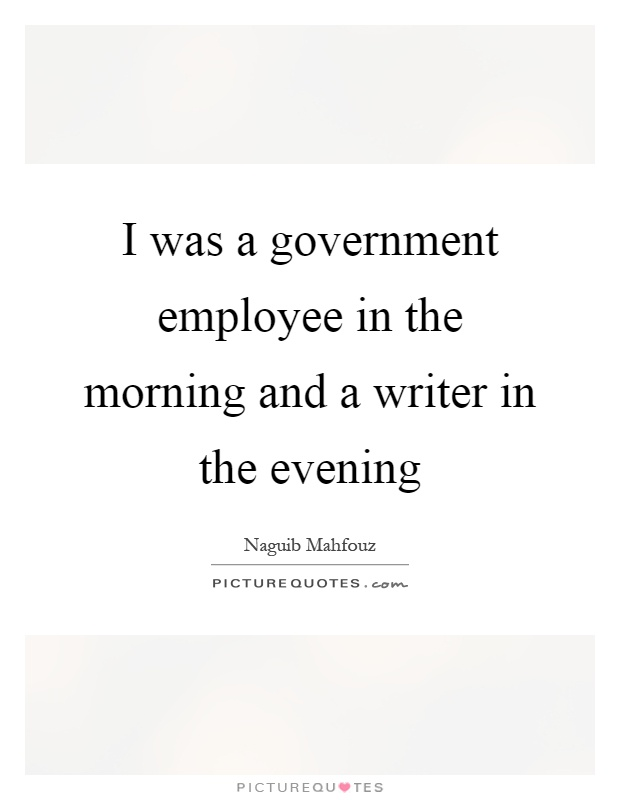 I was a government employee in the morning and a writer in the evening Picture Quote #1