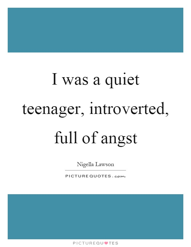 I was a quiet teenager, introverted, full of angst Picture Quote #1