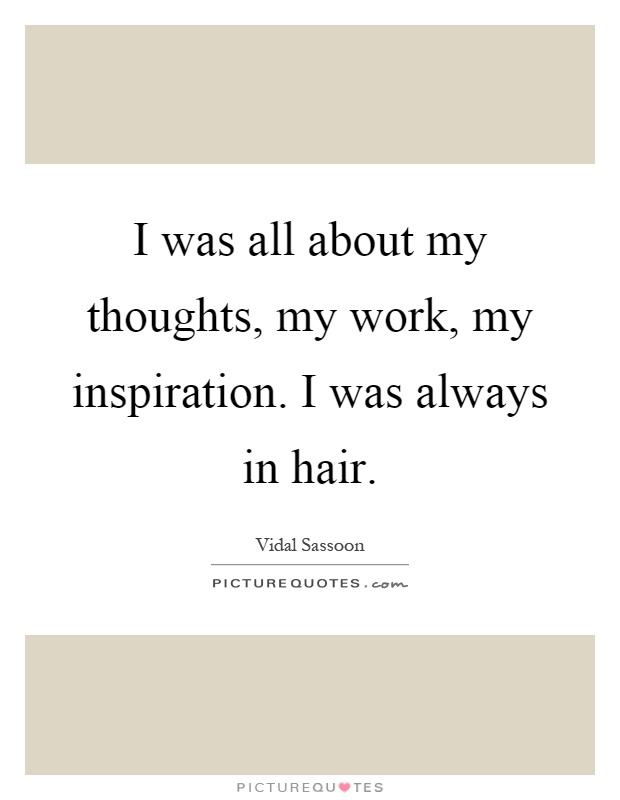 I was all about my thoughts, my work, my inspiration. I was always in hair Picture Quote #1