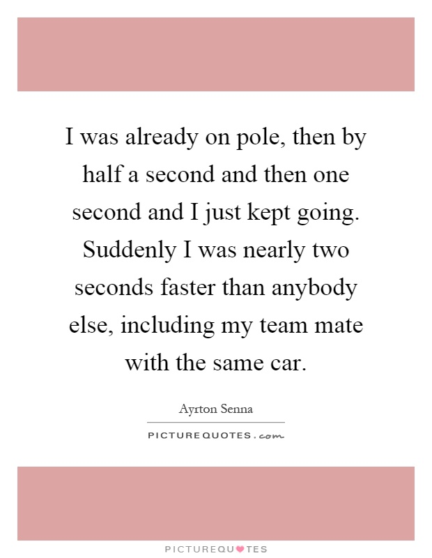 I was already on pole, then by half a second and then one second and I just kept going. Suddenly I was nearly two seconds faster than anybody else, including my team mate with the same car Picture Quote #1