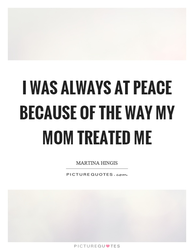 I was always at peace because of the way my mom treated me Picture Quote #1