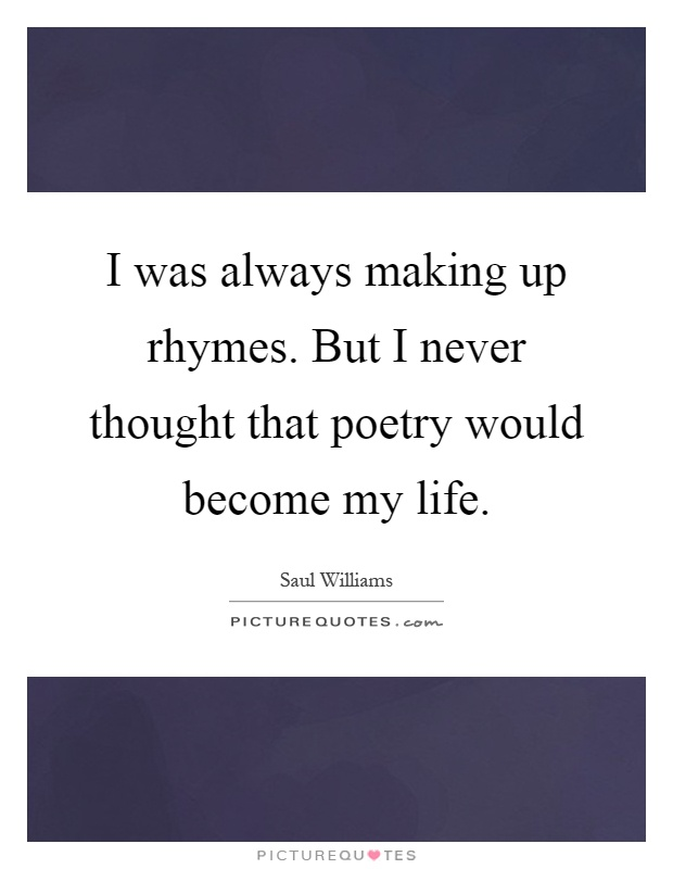 I was always making up rhymes. But I never thought that poetry would become my life Picture Quote #1