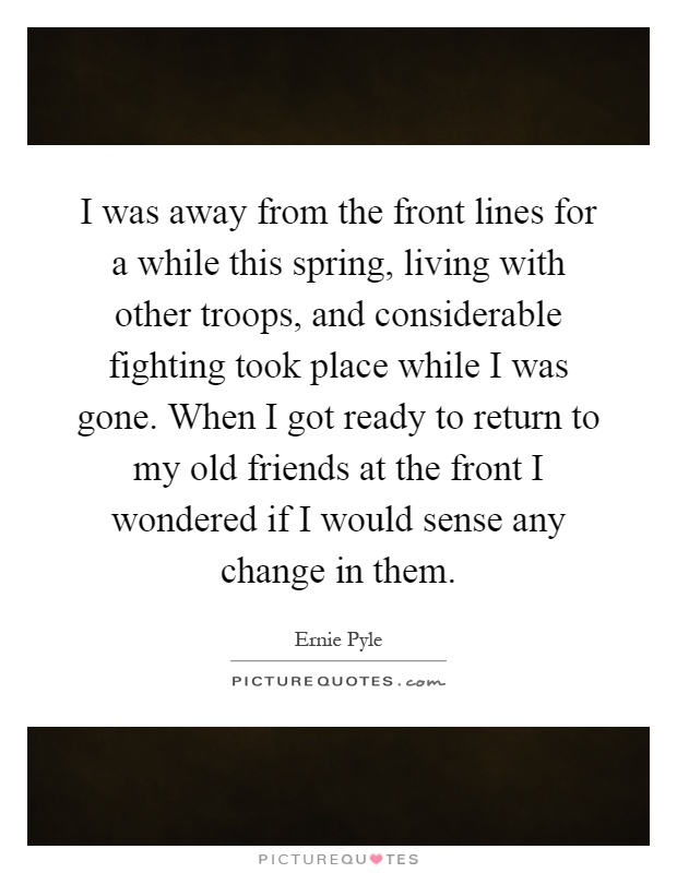 I was away from the front lines for a while this spring, living with other troops, and considerable fighting took place while I was gone. When I got ready to return to my old friends at the front I wondered if I would sense any change in them Picture Quote #1