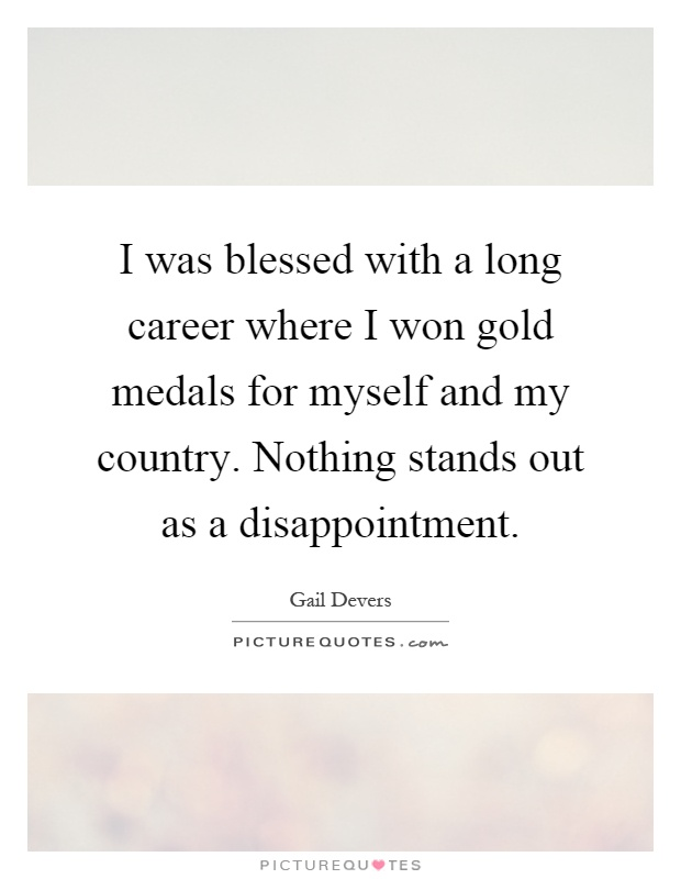I was blessed with a long career where I won gold medals for myself and my country. Nothing stands out as a disappointment Picture Quote #1