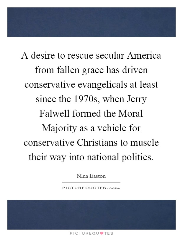 A desire to rescue secular America from fallen grace has driven conservative evangelicals at least since the 1970s, when Jerry Falwell formed the Moral Majority as a vehicle for conservative Christians to muscle their way into national politics Picture Quote #1