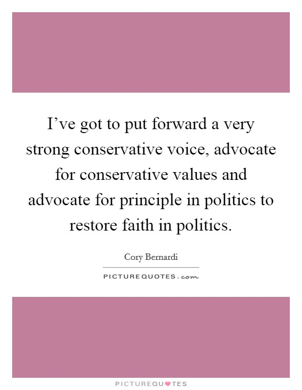 I've got to put forward a very strong conservative voice, advocate for conservative values and advocate for principle in politics to restore faith in politics Picture Quote #1