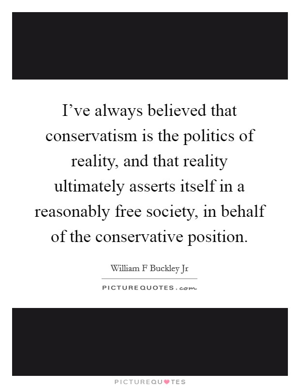 I've always believed that conservatism is the politics of reality, and that reality ultimately asserts itself in a reasonably free society, in behalf of the conservative position Picture Quote #1