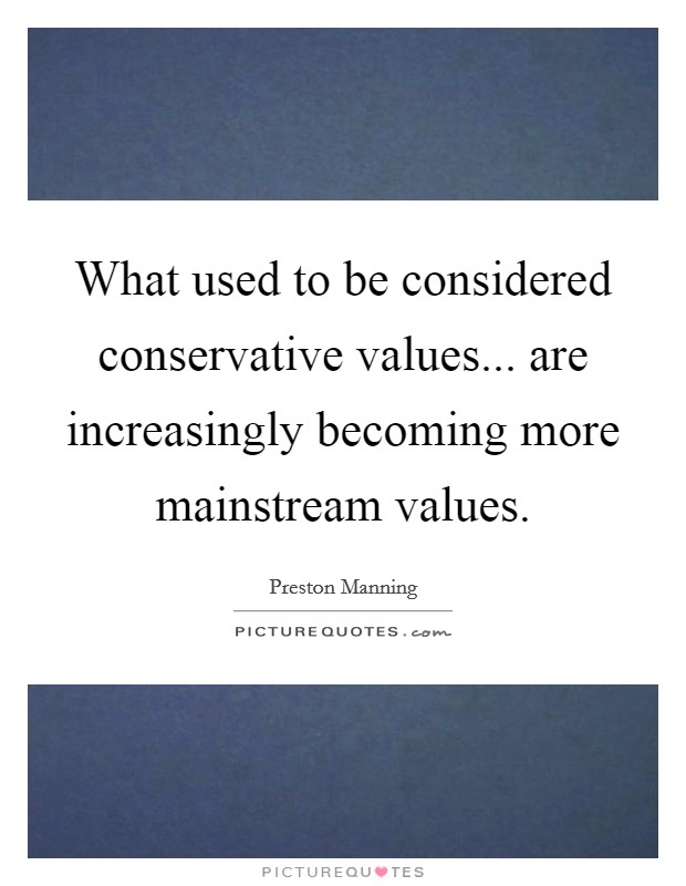 What used to be considered conservative values... are increasingly becoming more mainstream values. Picture Quote #1
