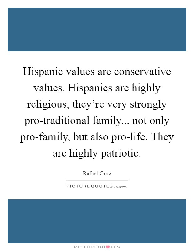 Hispanic values are conservative values. Hispanics are highly religious, they're very strongly pro-traditional family... not only pro-family, but also pro-life. They are highly patriotic. Picture Quote #1