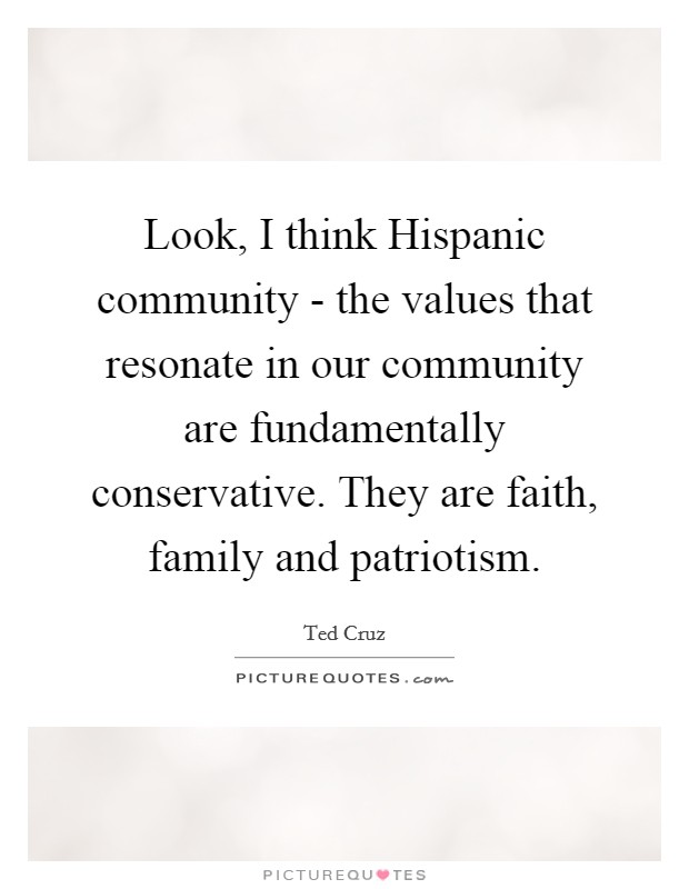 Look, I think Hispanic community - the values that resonate in our community are fundamentally conservative. They are faith, family and patriotism Picture Quote #1