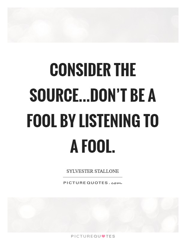 Consider the source...Don't be a fool by listening to a fool Picture Quote #1