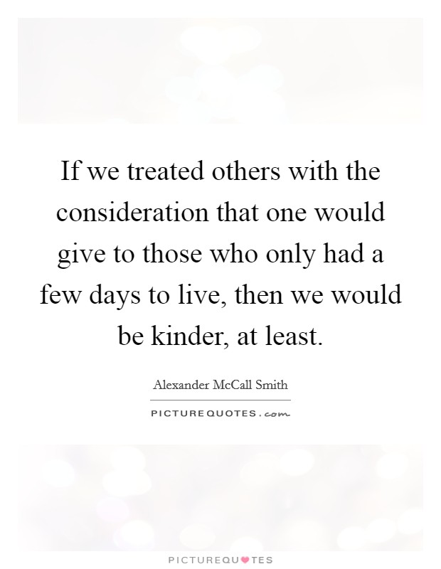 If we treated others with the consideration that one would give to those who only had a few days to live, then we would be kinder, at least Picture Quote #1