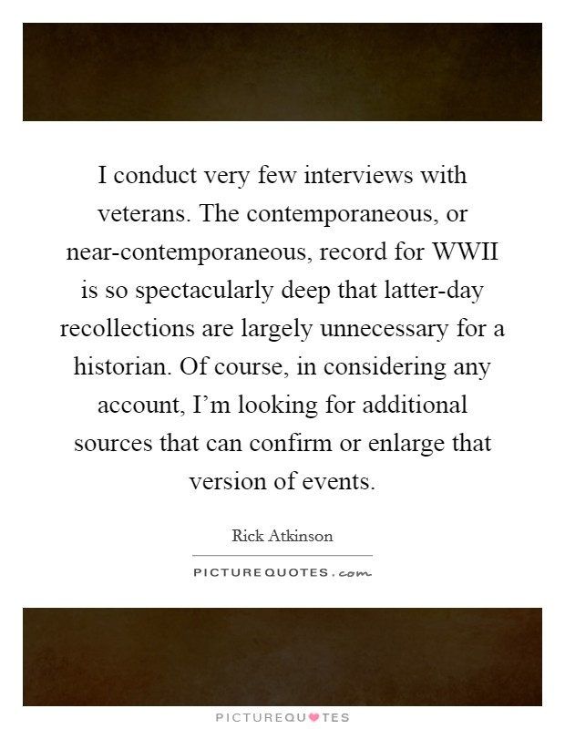 I conduct very few interviews with veterans. The contemporaneous, or near-contemporaneous, record for WWII is so spectacularly deep that latter-day recollections are largely unnecessary for a historian. Of course, in considering any account, I'm looking for additional sources that can confirm or enlarge that version of events Picture Quote #1