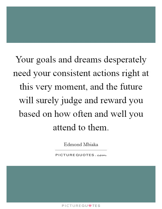 Your goals and dreams desperately need your consistent actions right at this very moment, and the future will surely judge and reward you based on how often and well you attend to them Picture Quote #1