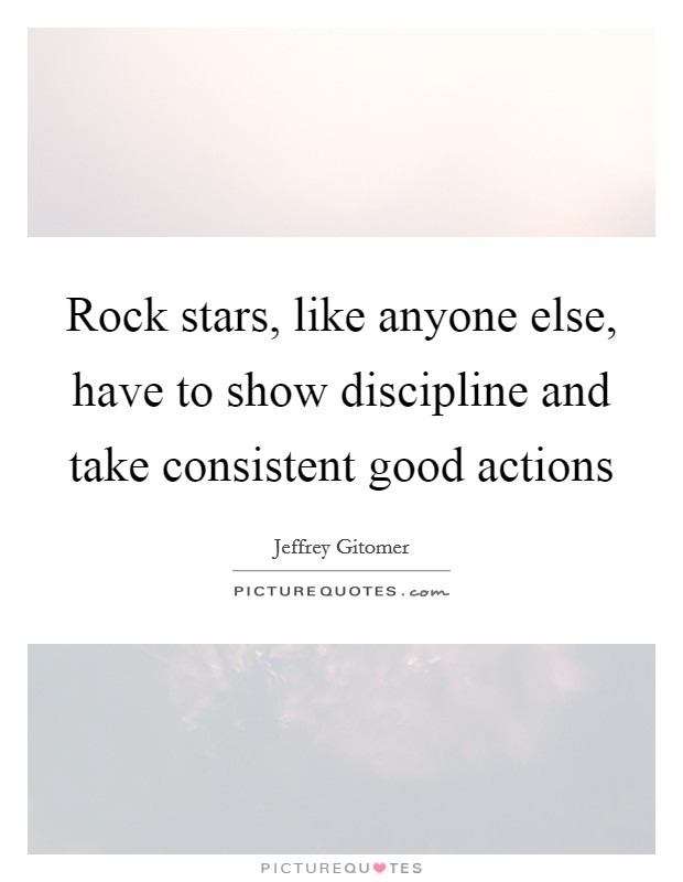 Rock stars, like anyone else, have to show discipline and take consistent good actions Picture Quote #1