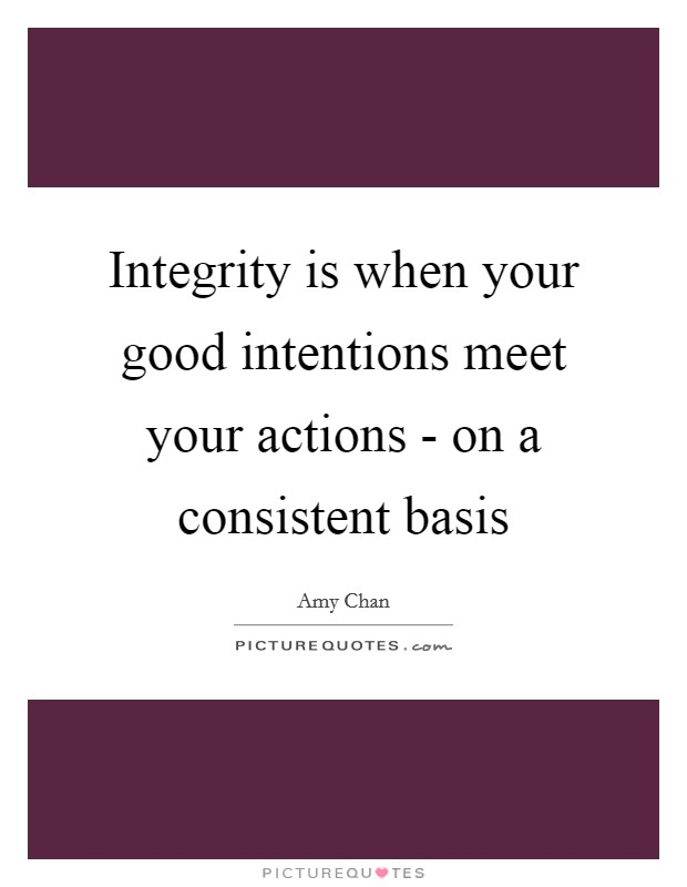 Integrity is when your good intentions meet your actions - on a consistent basis Picture Quote #1