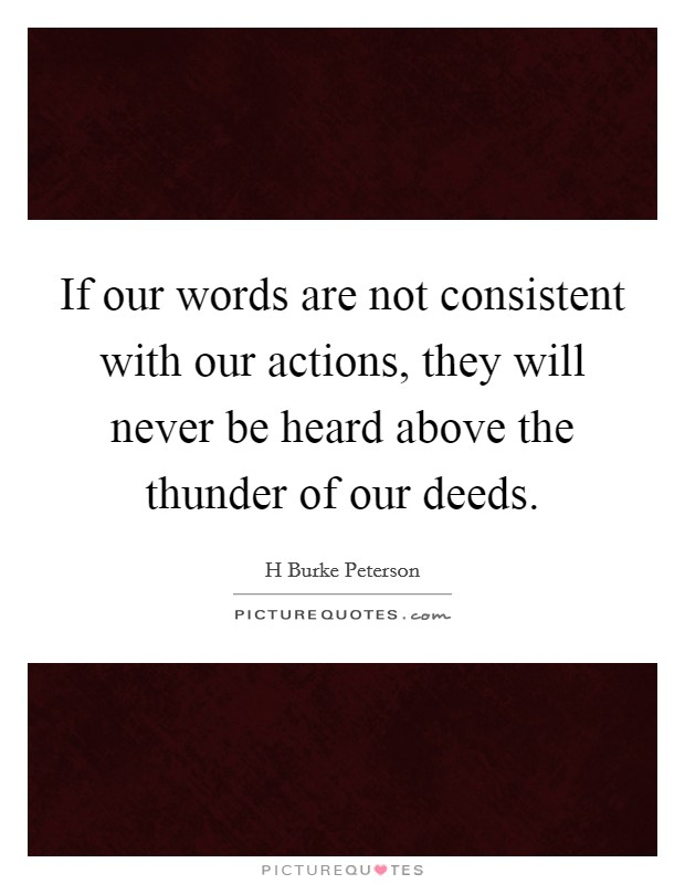 If our words are not consistent with our actions, they will never be heard above the thunder of our deeds Picture Quote #1