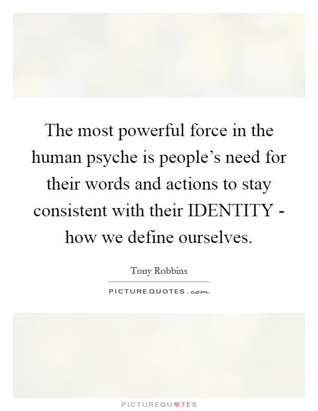 The most powerful force in the human psyche is people's need for their words and actions to stay consistent with their IDENTITY - how we define ourselves Picture Quote #1