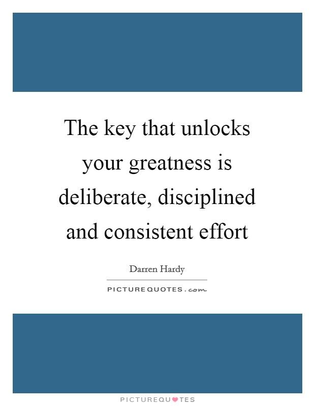 The key that unlocks your greatness is deliberate, disciplined and consistent effort Picture Quote #1