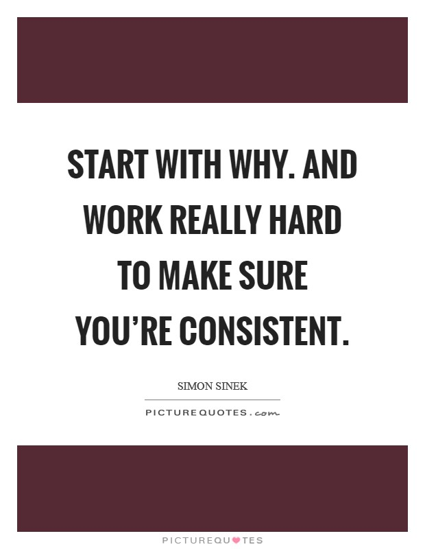 Start with why. And work really hard to make sure you're consistent Picture Quote #1
