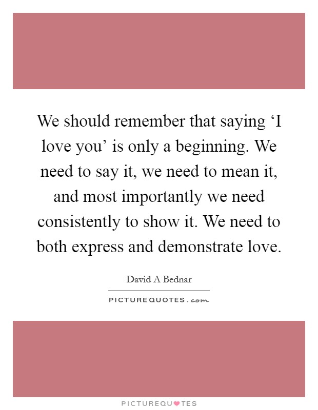 We should remember that saying 'I love you' is only a beginning. We need to say it, we need to mean it, and most importantly we need consistently to show it. We need to both express and demonstrate love Picture Quote #1