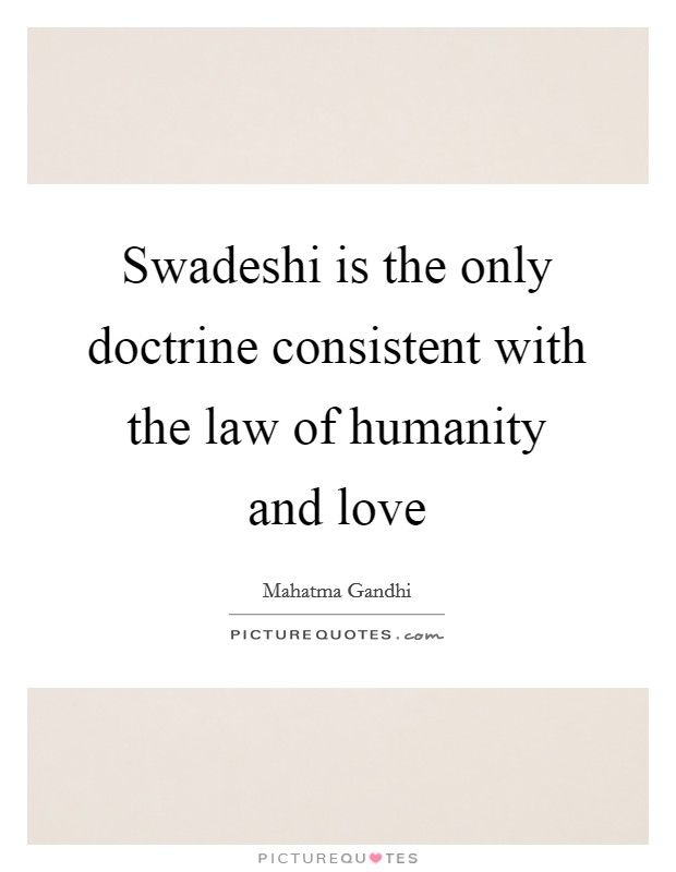 Swadeshi is the only doctrine consistent with the law of humanity and love Picture Quote #1