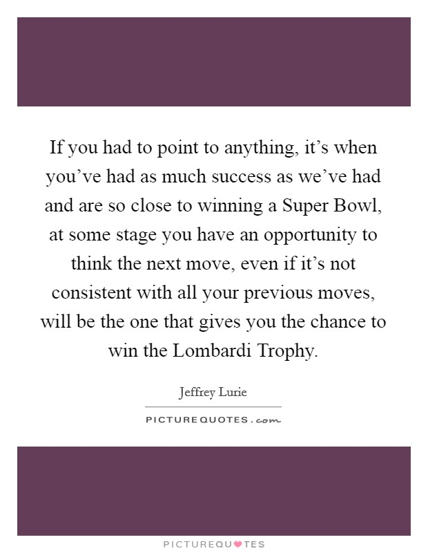 If you had to point to anything, it's when you've had as much success as we've had and are so close to winning a Super Bowl, at some stage you have an opportunity to think the next move, even if it's not consistent with all your previous moves, will be the one that gives you the chance to win the Lombardi Trophy Picture Quote #1