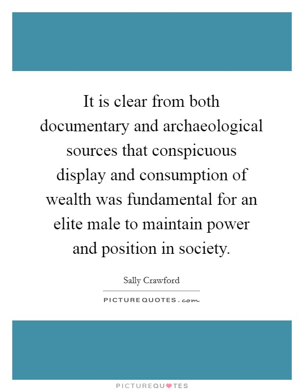 It is clear from both documentary and archaeological sources that conspicuous display and consumption of wealth was fundamental for an elite male to maintain power and position in society Picture Quote #1